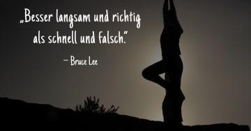 Besser langsam und richtig als schnell und falsch. Bruce Lee