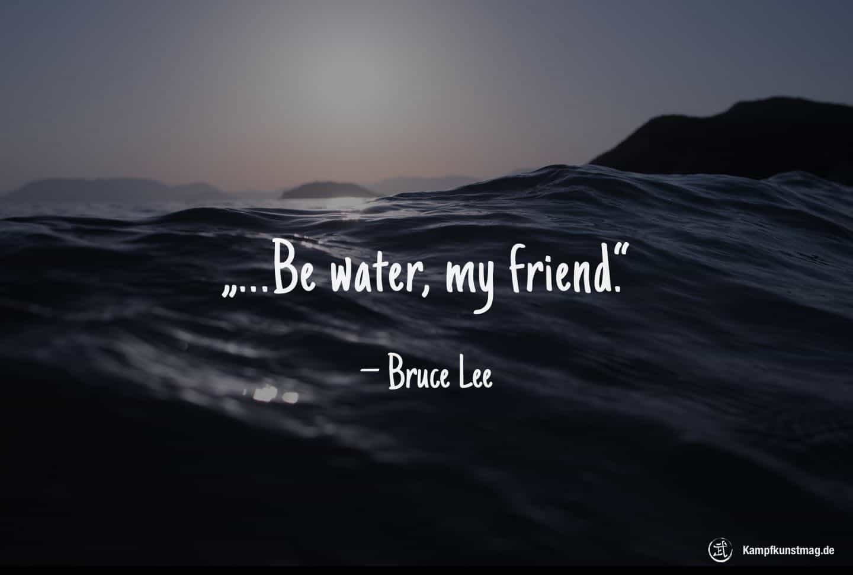 Be water, my friend. – Bruce Lee
