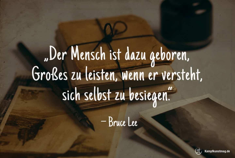 Der Mensch ist dazu geboren, Großes zu leisten, wenn er versteht, sich selbst zu besiegen. – Bruce Lee