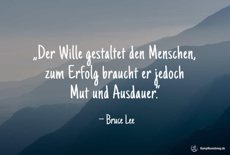 Der Wille gestaltet den Menschen, zum Erfolg braucht er jedoch Mut und Ausdauer. – Bruce Lee