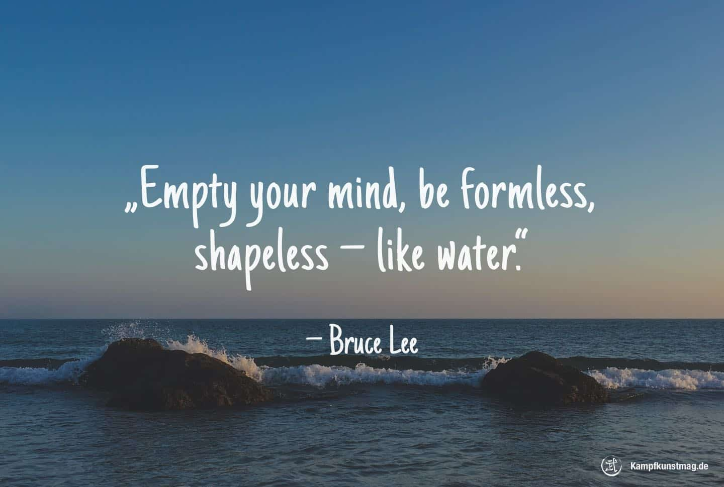 Empty Your Mind, Be Formless, Shapeless U2014 Like Water. U2013 Bruce Lee