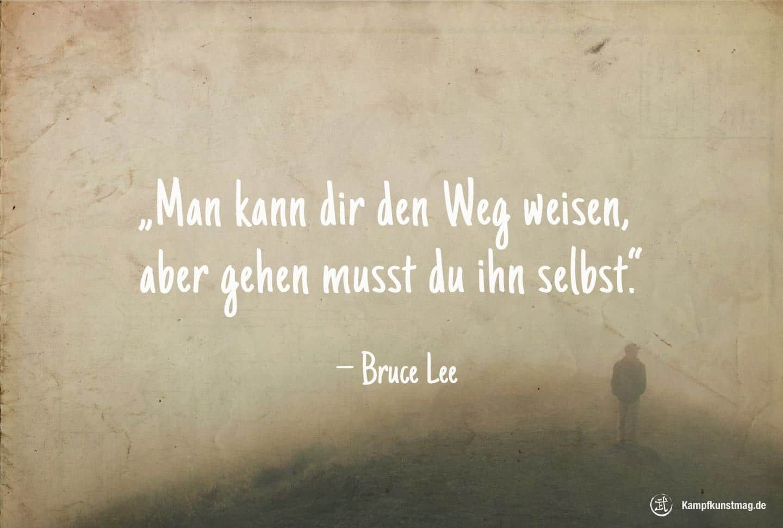 Man kann dir den Weg weisen, gehen musst du ihn selbst. – Bruce Lee