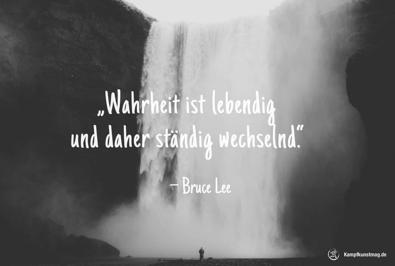 Wahrheit ist lebendig und daher ständig wechselnd. – Bruce Lee
